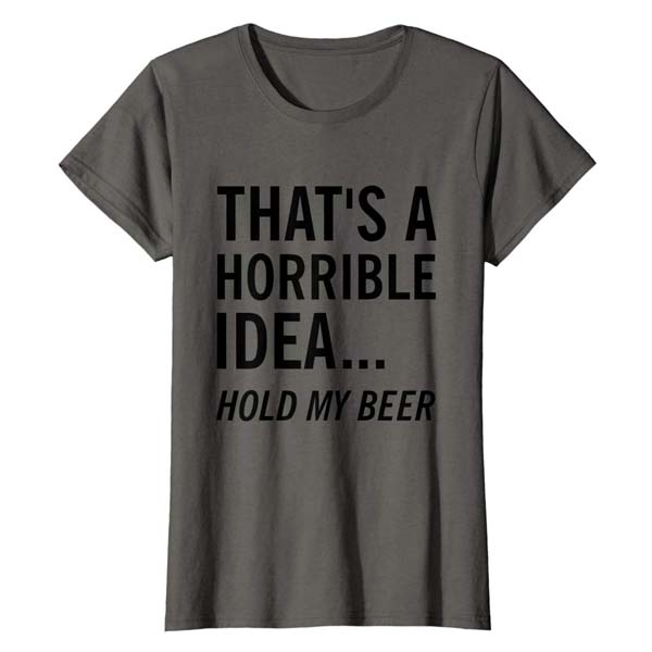 That's a horrible idea. Hold my beer.  T-shirt