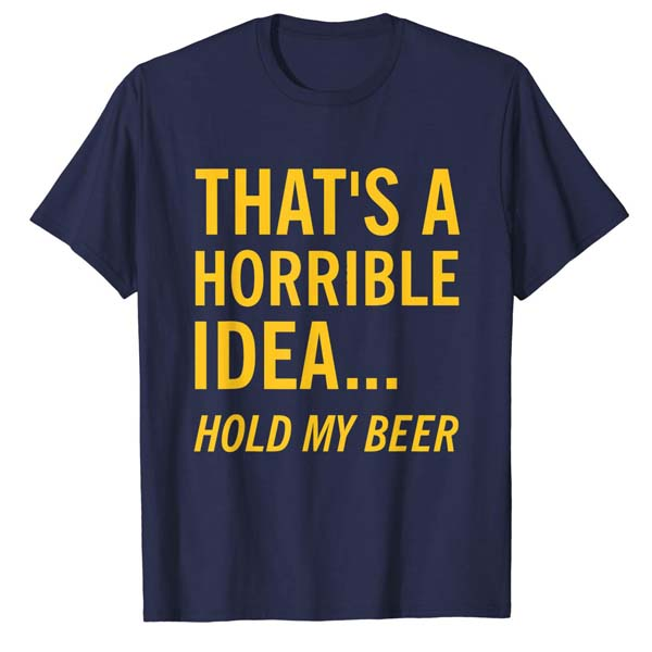 That's a horrible idea. Hold my Beer T-Shirt
